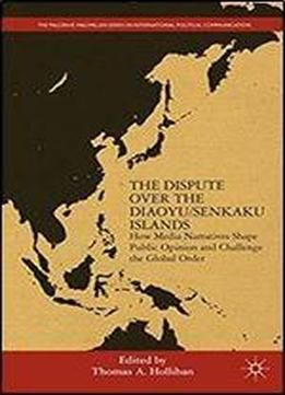 The Dispute Over The Diaoyu/senkaku Islands: How Media Narratives Shape Public Opinion And Challenge The Global Order (the Palgrave Macmillan Series In International Political Communication) free ebook