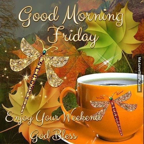 Good Morning Friday, Enjoy Your Weekend. God Bless friday good morning friday quotes good morning friday quotes friday morning pics friday morning pic happy friday morning good morning happy friday quotes