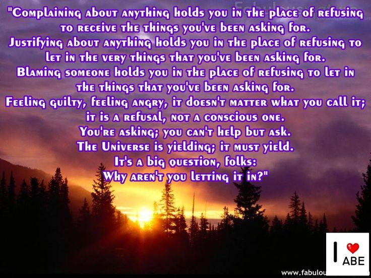 Quejarte al respecto de algo te sostiene en el lugar de negarte a recibir las cosas que has estado pidiendo.  Justificarte al respecto de algo te sostiene en el lugar de negarte a dejar entrar las mismas cosas que has estado pidiendo.  Culpar a alguien te sostiene en el lugar de negarte a PERMITIR las cosas que has estado pidiendo.  Sentirte culpable, sentirte enojado, no importa cómo lo llames; es una negativa, no una consciente.  Estás pidiendo; no puedes dejar de pedir.  El Universo está…