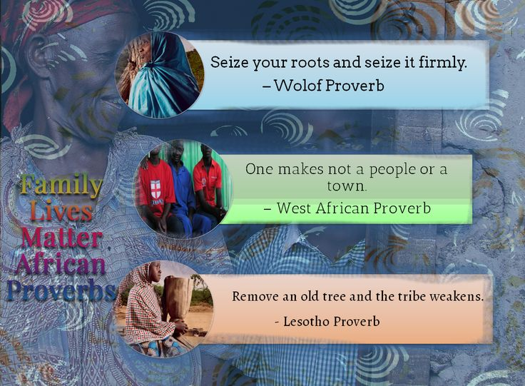 Family Lives Matter African Proverbs teach the importance of family roots. As it is said in the African Yoruba language, Ase, it is so.