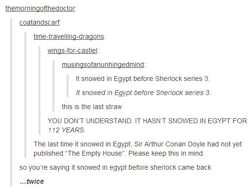 "It snowed in Egypt before Sherlock series 3.  It snowed in Egypt before Sherlock series 3.   this is the last straw  YOU DON'T UNDERSTAND. IT HASN'T SNOWED IN EGYPT FOR 112 YEARS.  The last time it snowed in Egypt, Sir Arthur Conan Doyle had not yet published ""The Empty House"". Please keep this in mind.  so you're saying it snowed in egypt before sherlock came back  …twice"