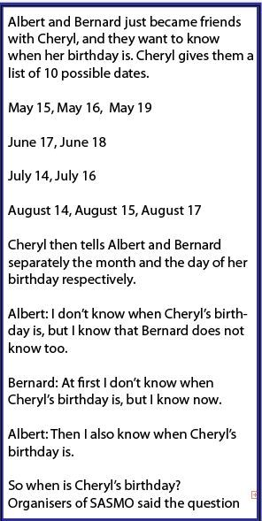 'When is Cheryl's birthday?' The maths problem set for teenagers that has baffled the world      A maths problem for 14-year-olds has baffled people across the world      Question uses logical reasoning and aims to sift out the most intelligent     It was set in the Singapore and Asian Schools Maths Olympiads (SASMO)     Teaser appeared as number 24 out of 25 questions to test students