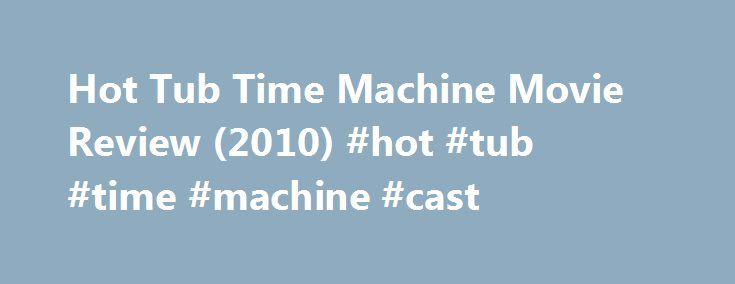 """Hot Tub Time Machine Movie Review (2010) #hot #tub #time #machine #cast http://corpus-christi.remmont.com/hot-tub-time-machine-movie-review-2010-hot-tub-time-machine-cast/  # Hot Tub Time Machine Adventure, Comedy, Science Fiction Rated R for strong crude and sexual content, nudity, drug use and pervasive language """"Hot Tub Time Machine"""" may sound almost by definition like a bad comedy. I mean, how good can a movie named """"Hot Tub Time Machine"""" possibly be? Yes? That's not what I thought. I…"""