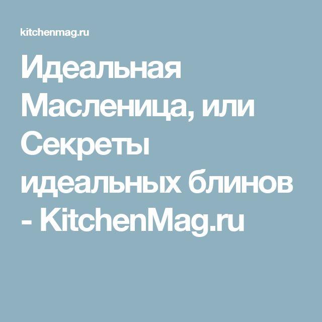 Идеальная Масленица, или Секреты идеальных блинов - KitchenMag.ru