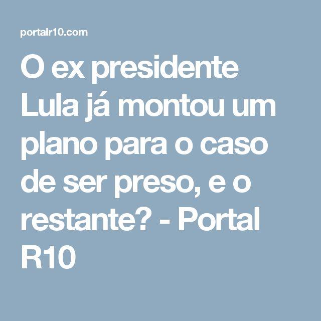 O ex presidente Lula já montou um plano para o caso de ser preso, e o restante? - Portal R10