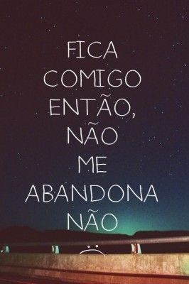 Fica comigo então, não me abandona não :(