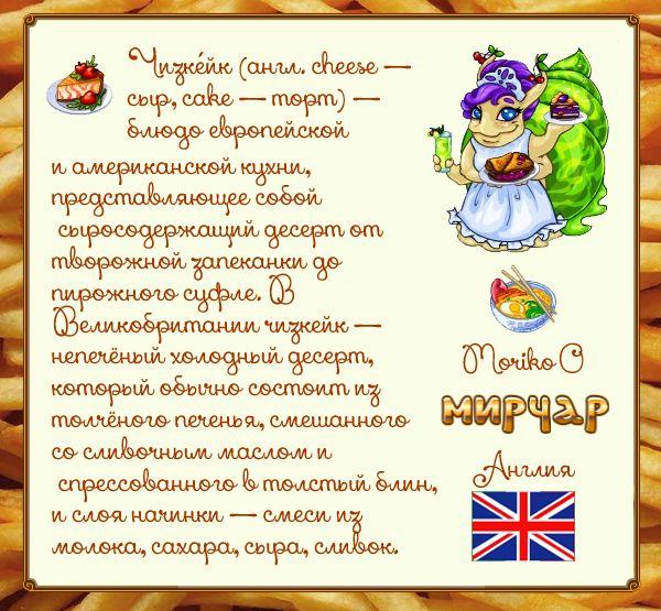 Чизке́йк (англ. cheese — сыр, cake — торт) — блюдо европейской и американской кухни, представляющее собой сыросодержащий десерт от творожной запеканки до пирожного суфле. Первые чизкейки появились в Древней Греции. В Великобритании чизкейк — непечёный холодный десерт, который обычно состоит из базового слоя — толчёного печенья, смешанного со сливочным маслом и спрессованного в толстый блин, и слоя начинки — смеси из молока, сахара, сыра, сливок, иногда — желатина.