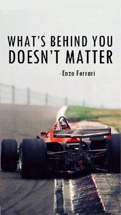 One of the most famous quotes from Enzo Ferrari. Not only is it one of the most appropriate automotive quotes but it is applicable in anything because it means stop focusing on whatever other people are doing because you know you can do better than all of them :)