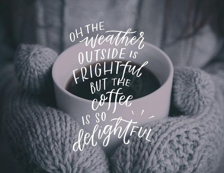 Oh the weather outside is frightful, but the coffee is delightful