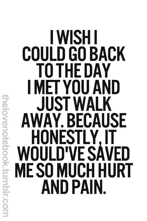 I wish I could go back to the day I met you and just walk away.