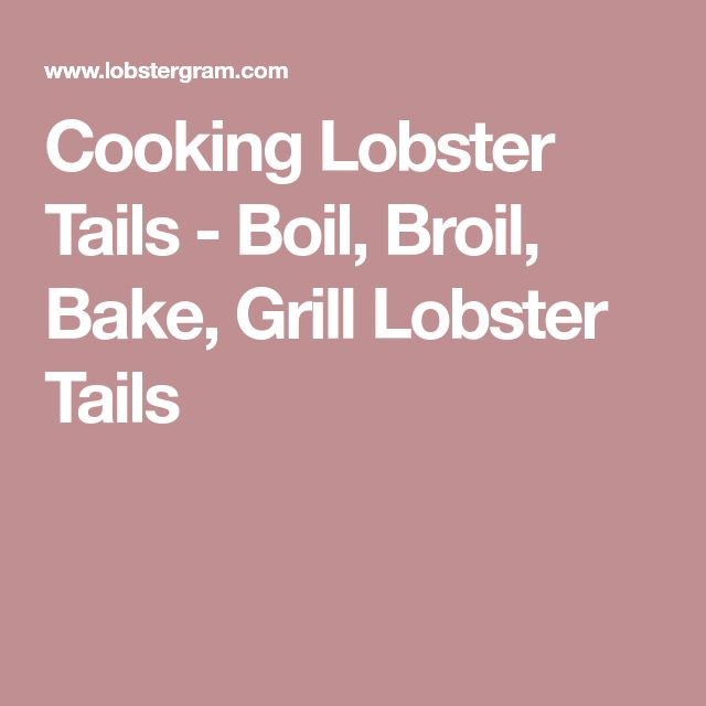 Cooking Lobster Tails - Boil, Broil, Bake, Grill Lobster Tails