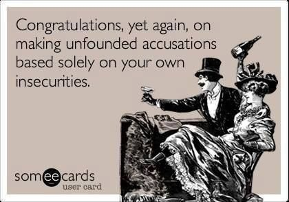congratulations, yet again, on making unfounded accusations based solely on your own insecurities