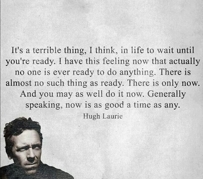 "It's a terrible thing in life to wait until you are ""ready"". Why wait?  Now is as good a time as any.  -Hugh Laurie"