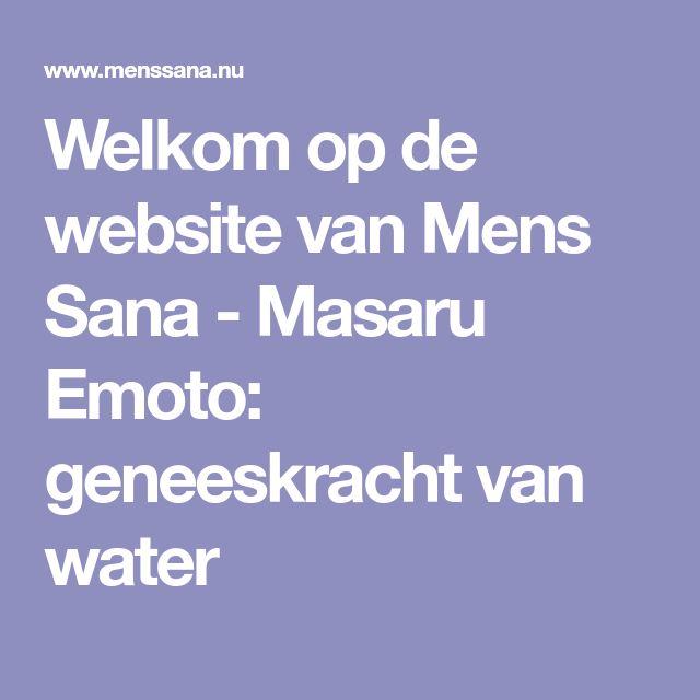 Welkom op de website van Mens Sana - Masaru Emoto: geneeskracht van water