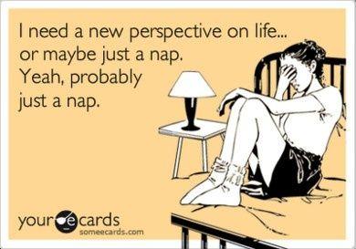 I need a nap! (…and I really do wish I had taken all those naps as a kid…just like Mom said I would…)