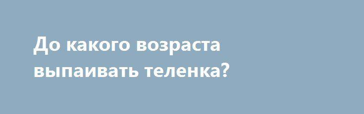 До какого возраста выпаивать теленка? http://kamagro.ru/