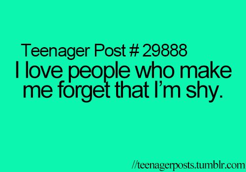 I love people who make me forget that I'm shy.