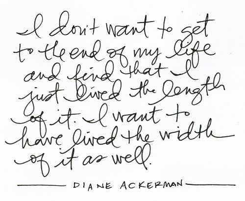 width of life.Words Of Wisdom, Thoughts, Life Quotes, Remember This, Inspiration, Diane Ackerman, Living Life, Live Life, Favorite Quotes