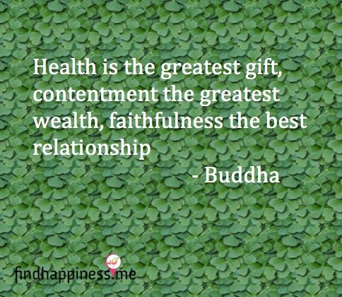 Health is the greatest gift, contentment the greatest wealth, faithfulness the best relationship. - Buddha Quote