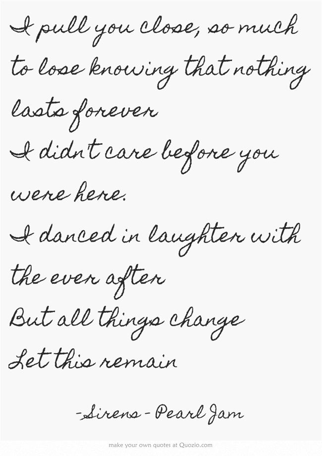 I pull you close, so much to lose knowing that nothing lasts forever I didn't care before you were here. I danced in laughter with the ever after But all things change Let this remain