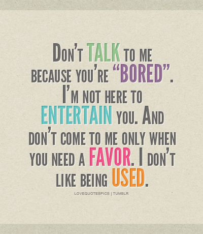 Friendship. Don't talk to me because you're BORED. I'm not here to entertain you. And don't come to me only when you need a favor. I don't like being USED.