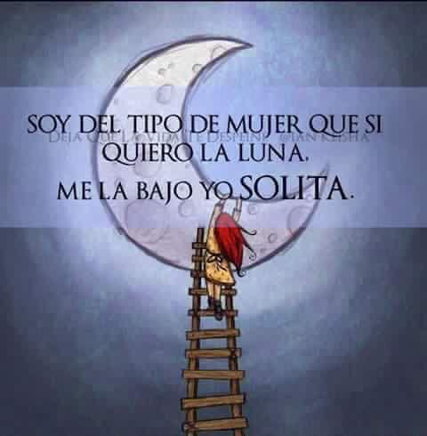 Soy el tipo de mujer que si quiero la luna, me la bajo solita. Gracias. Frases de inspiración para mujeres fuertes y exitosas que van a lograr todo lo que se proponen.