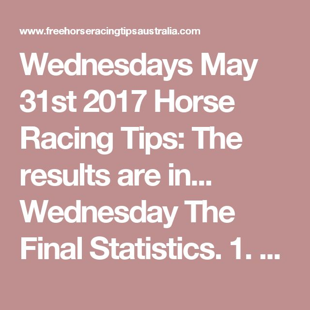 Wednesdays May 31st 2017 Horse Racing Tips:  The results are in...  Wednesday The Final Statistics.  1. Top Selection strike rate at 21% out of 38 races.  2. Top 2 Selections strike rate at 53% out of 38 races.  3. Exacta strike rate at 32% out of 38 races.  + Best Top Selection win dividend: $5.60  + Best tipped Exacta dividend: $310.50  + Best Trifecta dividend: $1252.10  + Best First 4 dividend: $66.00  + Best Quadrella dividend: $2663.90