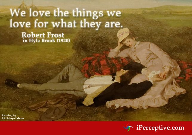 We love the things we love for what they are - Robert Frost http://iperceptive.com/authors/robert_frost_quotes.html