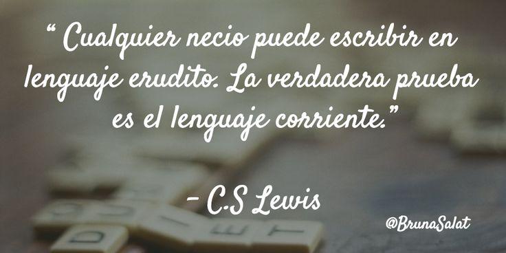 """"""" Cualquier necio puede escribir en lenguaje erudito. La verdadera prueba es el lenguaje corriente.""""   – C.S Lewis"""