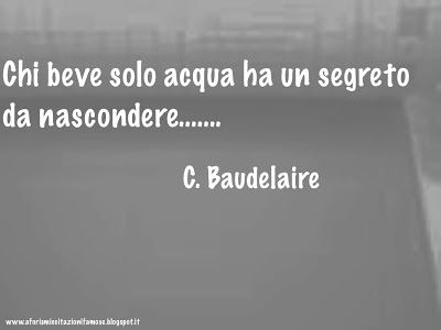 Chi beve solo acqua ha un segreto da nascondere.....  Charles Baudelaire 1821 - 1867