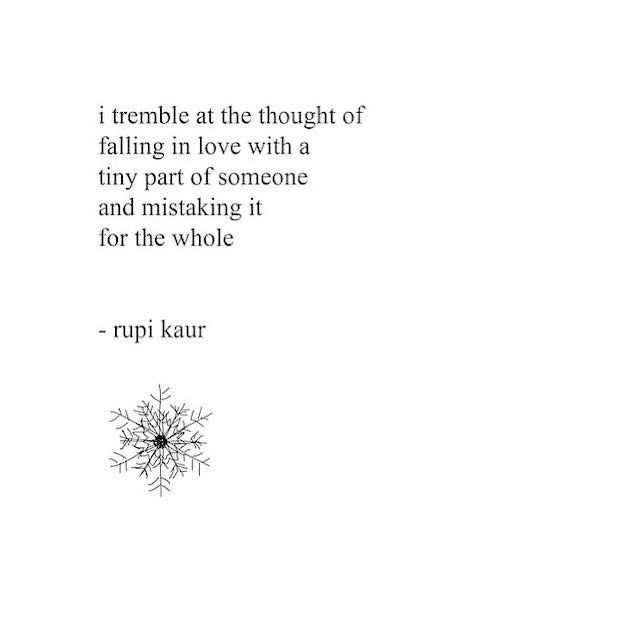 "Don't mistake personality for character. ""I tremble at the thought of being in love with a tiny part of someone and mistaking it for the whole.""-- Rupi Kaur"