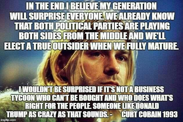 Kurt Cobain predicted the political rise of Donald Trump,  but sadly could not predict that his wife would have him murdered.  RIP to an important voice of my generation, Kurt Cobain.