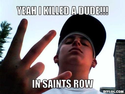 gangsta memes | Yeah I killed a dude!!!, In saints row/ BRANDEN SAYS/ COUGH DUMBASS LMAO