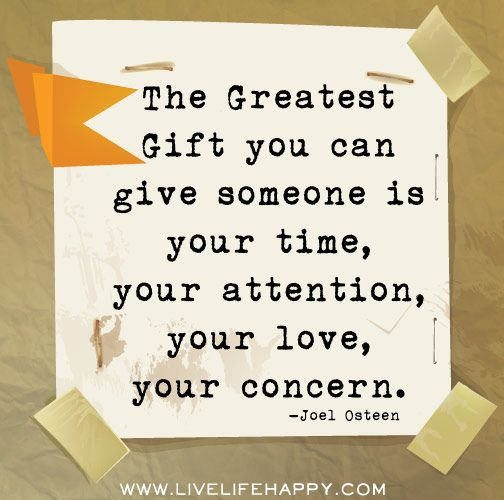 The Greatest Gift you can give someone is your time, your attention, your love, your concern. Joel Osteen.