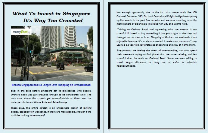 What To Invest in Singapore - It's Way Too Crowded  Reason Singaporeans No Longer Love Shopping on Orchard Road  Back in the days before Singapore got so jam-packed with people, Orchard Road was just crowded enough to be considered lively. The only area where the crowds got uncomfortable at times was the underpass between Wisma Atria and Takashimaya.  http://wallinside.com/post-55980733-what-to-invest-in-singapore-its-way-too-crowded.html