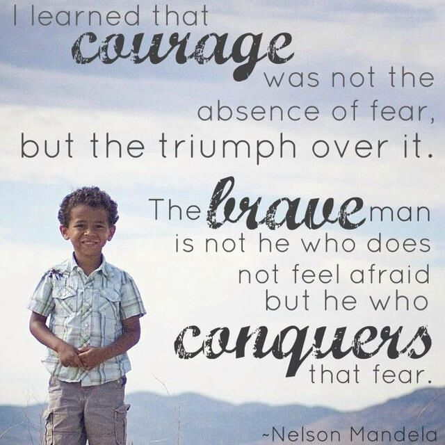 """""""I learned that courage was not the absence of fear, but the triumph over it."""" 