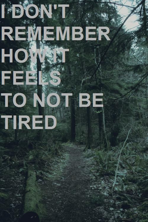 I don't remember how it feels to not be tired.
