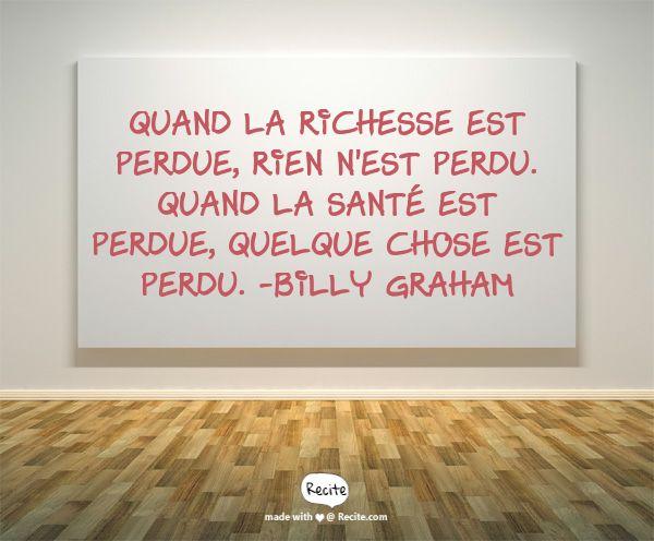 Quand la richesse est perdue, rien n'est perdu. Quand la santé est perdue, QUELQUE CHOSE est perdu.  -Billy Graham
