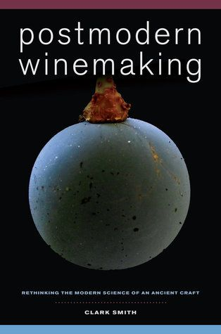 Postmodern Winemaking: Rethinking the Modern Science of an Ancient Craft, by Clark Smith