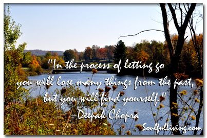 """In the process of letting go you will lose many things from the past, but you will find yourself."" –Deepak Chopra http://www.soulfulliving.com"