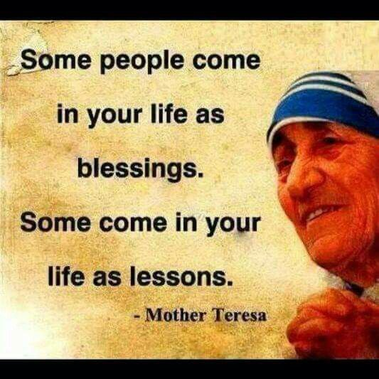 Some people come in your life as blessings.  Some...as lessons----Mother Teresa
