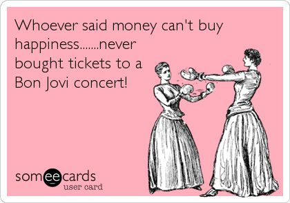 Whoever said money can't buy happiness.......never bought tickets to a Bon Jovi concert!