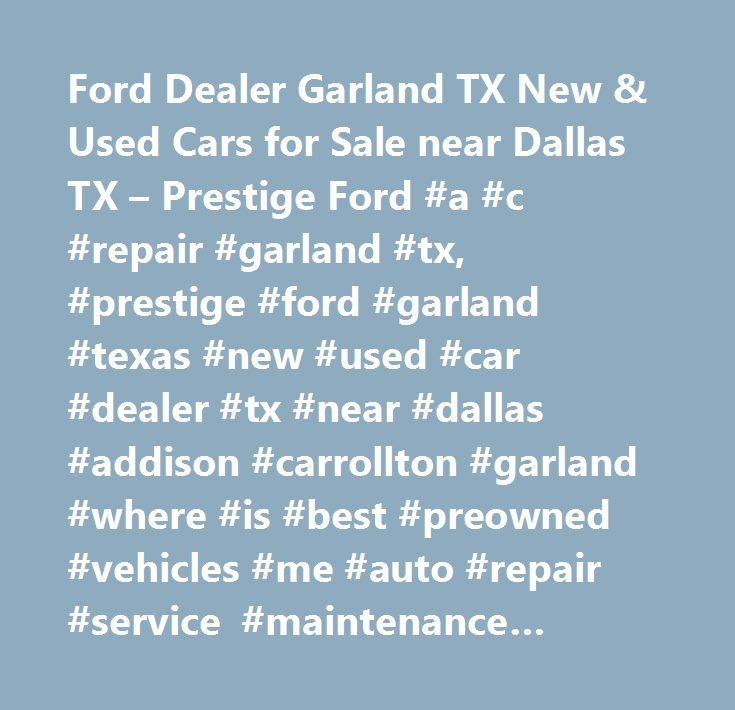 Ford Dealer Garland TX New & Used Cars for Sale near Dallas TX – Prestige Ford #a #c #repair #garland #tx, #prestige #ford #garland #texas #new #used #car #dealer #tx #near #dallas #addison #carrollton #garland #where #is #best #preowned #vehicles #me #auto #repair #service #maintenance #parts #find #car #truck #suv #van #finance #lease #specials #reviews #preapproved #tires #battery #brakes #oil #change #coupon…