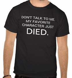 Don't talk to me now, my favorite character just died. (I WANT THIS TEE!!!)