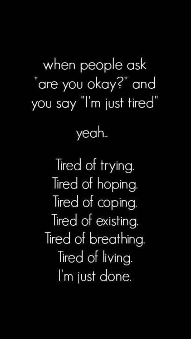 I'm tired of pretending being happy like no thing is wrong with me.