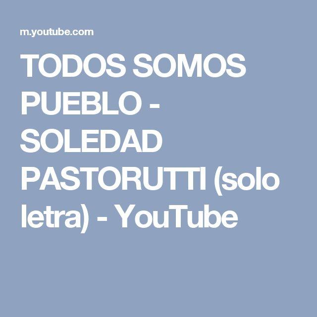 TODOS SOMOS PUEBLO - SOLEDAD PASTORUTTI (solo letra) - YouTube