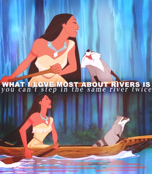 """...the water's always changing always flowing, but people i guess can't live like that, we all must pay a price, to be safe we loose our chance in ever knowing whats around the river bend""--- man, Disney songs are deep when you're old enough to understand the lyrics"
