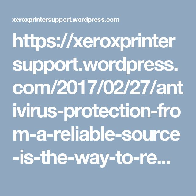 https://xeroxprintersupport.wordpress.com/2017/02/27/antivirus-protection-from-a-reliable-source-is-the-way-to-remain-secure-in-the-cyber-world/