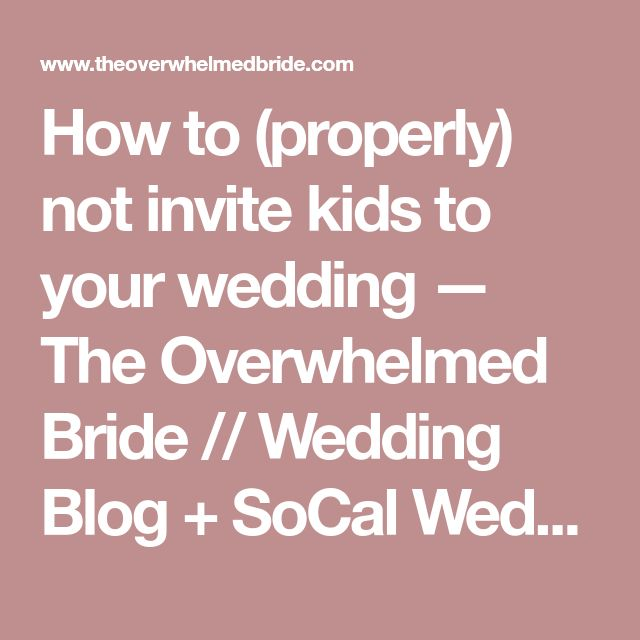 How to (properly) not invite kids to your wedding — The Overwhelmed Bride // Wedding Blog + SoCal Wedding Planner