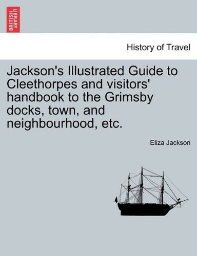 Jackson's Illustrated Guide to Cleethorpes and Visitors' Handbook to the Grimsby Docks, Town, and Neighbourhood, Etc.
